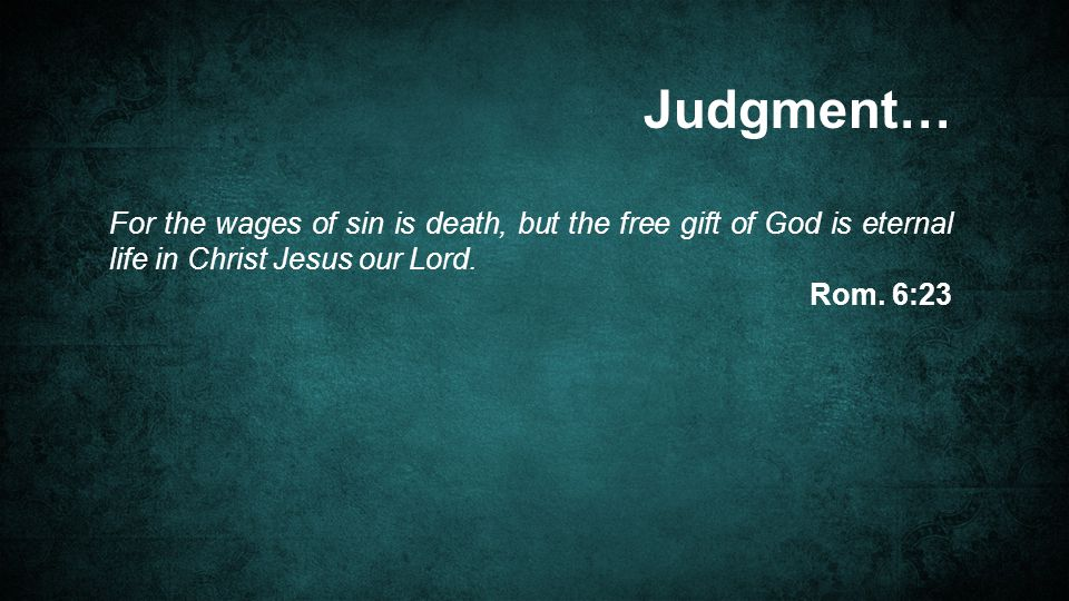 For the wages of sin is death, but the free gift of God is eternal life in Christ Jesus our Lord.