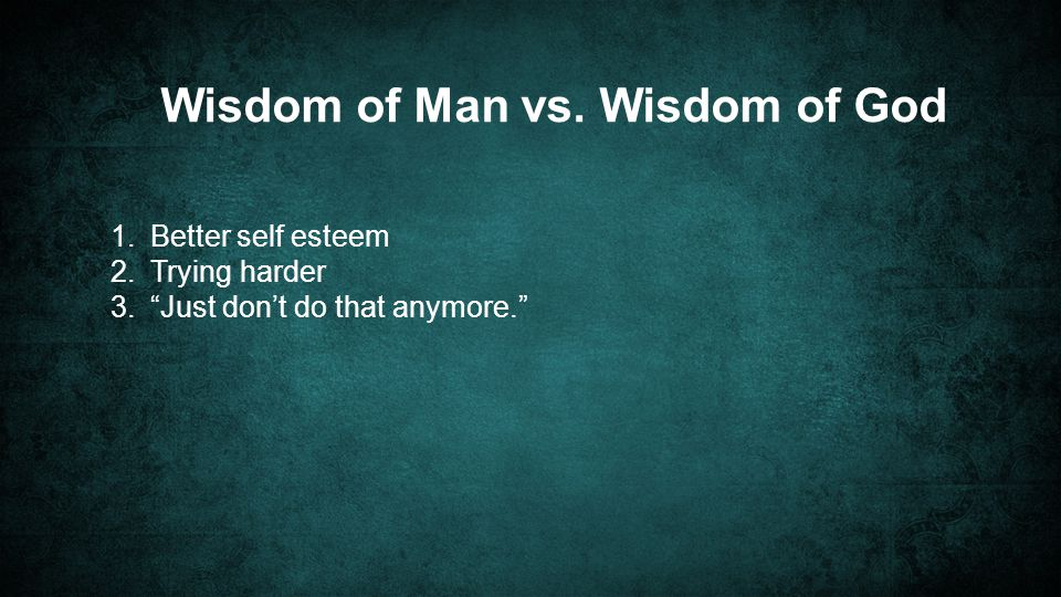 Wisdom of Man vs. Wisdom of God 1. Better self esteem 2.