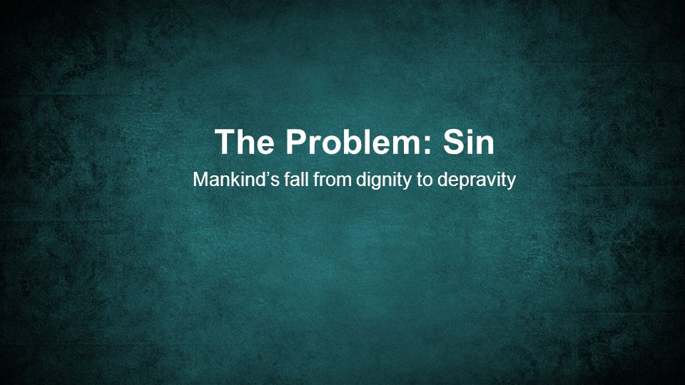 The Problem: Sin Mankind's fall from dignity to depravity