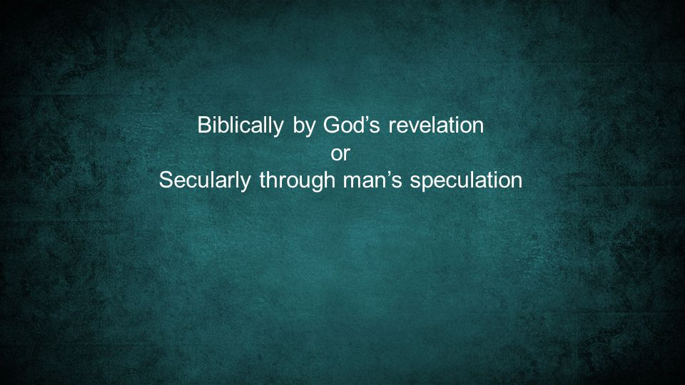 Biblically by God's revelation or Secularly through man's speculation
