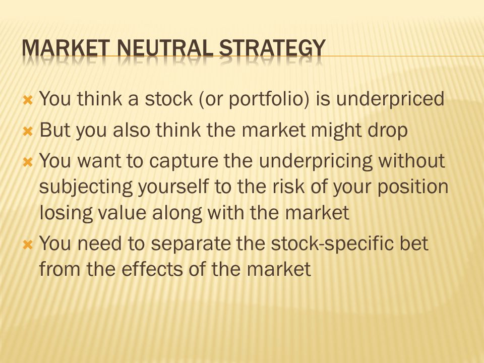  You think a stock (or portfolio) is underpriced  But you also think the market might drop  You want to capture the underpricing without subjecting yourself to the risk of your position losing value along with the market  You need to separate the stock-specific bet from the effects of the market