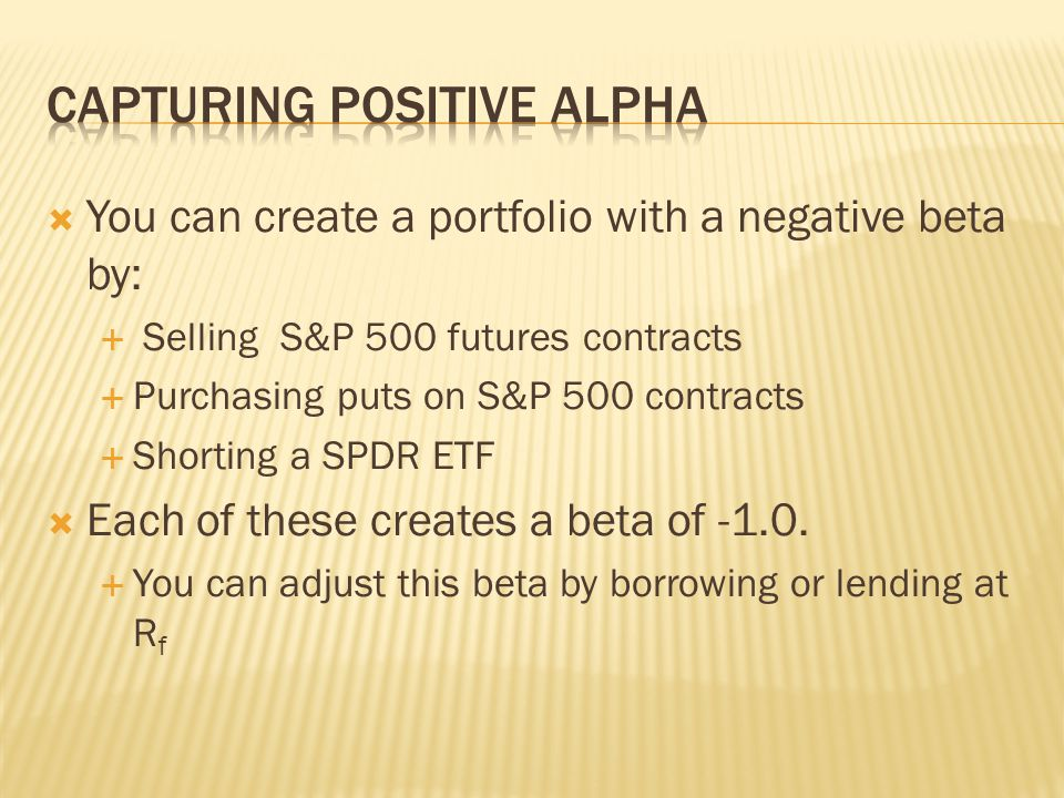  You can create a portfolio with a negative beta by:  Selling S&P 500 futures contracts  Purchasing puts on S&P 500 contracts  Shorting a SPDR ETF  Each of these creates a beta of -1.0.