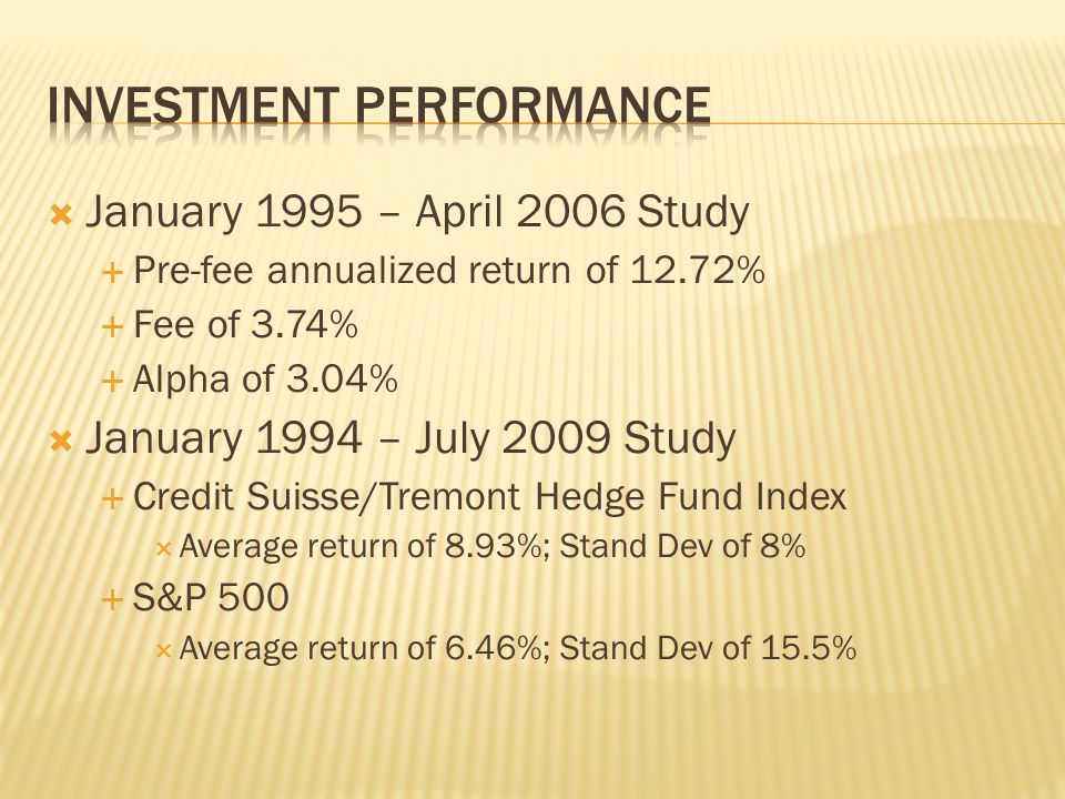  January 1995 – April 2006 Study  Pre-fee annualized return of 12.72%  Fee of 3.74%  Alpha of 3.04%  January 1994 – July 2009 Study  Credit Suisse/Tremont Hedge Fund Index  Average return of 8.93%; Stand Dev of 8%  S&P 500  Average return of 6.46%; Stand Dev of 15.5%
