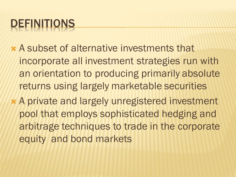  A subset of alternative investments that incorporate all investment strategies run with an orientation to producing primarily absolute returns using largely marketable securities  A private and largely unregistered investment pool that employs sophisticated hedging and arbitrage techniques to trade in the corporate equity and bond markets