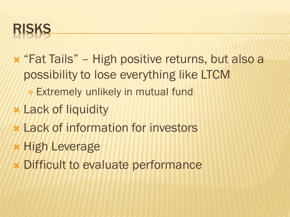  Fat Tails – High positive returns, but also a possibility to lose everything like LTCM  Extremely unlikely in mutual fund  Lack of liquidity  Lack of information for investors  High Leverage  Difficult to evaluate performance