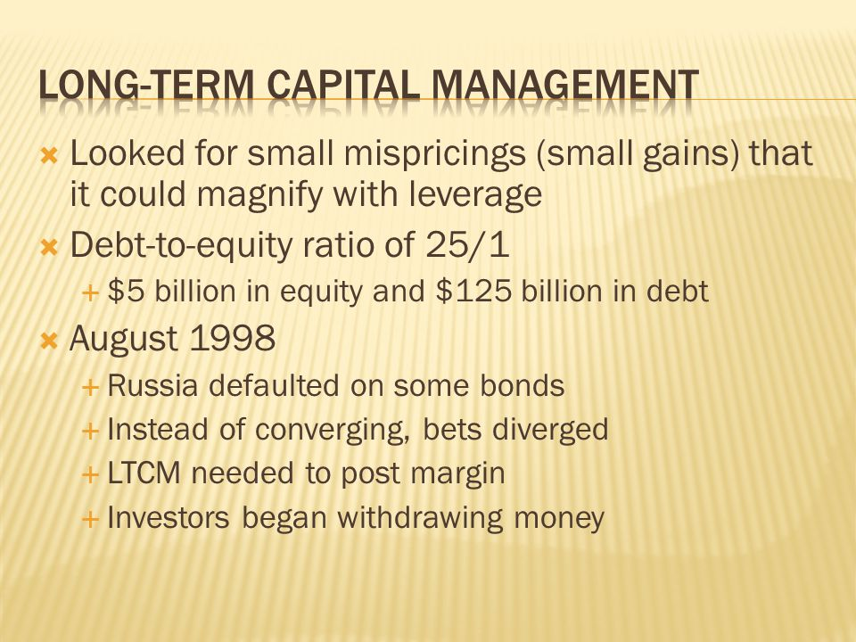  Looked for small mispricings (small gains) that it could magnify with leverage  Debt-to-equity ratio of 25/1  $5 billion in equity and $125 billion in debt  August 1998  Russia defaulted on some bonds  Instead of converging, bets diverged  LTCM needed to post margin  Investors began withdrawing money
