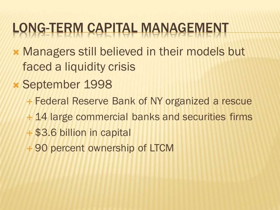  Managers still believed in their models but faced a liquidity crisis  September 1998  Federal Reserve Bank of NY organized a rescue  14 large commercial banks and securities firms  $3.6 billion in capital  90 percent ownership of LTCM