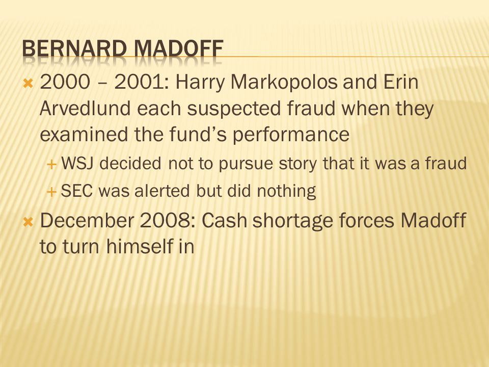  2000 – 2001: Harry Markopolos and Erin Arvedlund each suspected fraud when they examined the fund's performance  WSJ decided not to pursue story that it was a fraud  SEC was alerted but did nothing  December 2008: Cash shortage forces Madoff to turn himself in