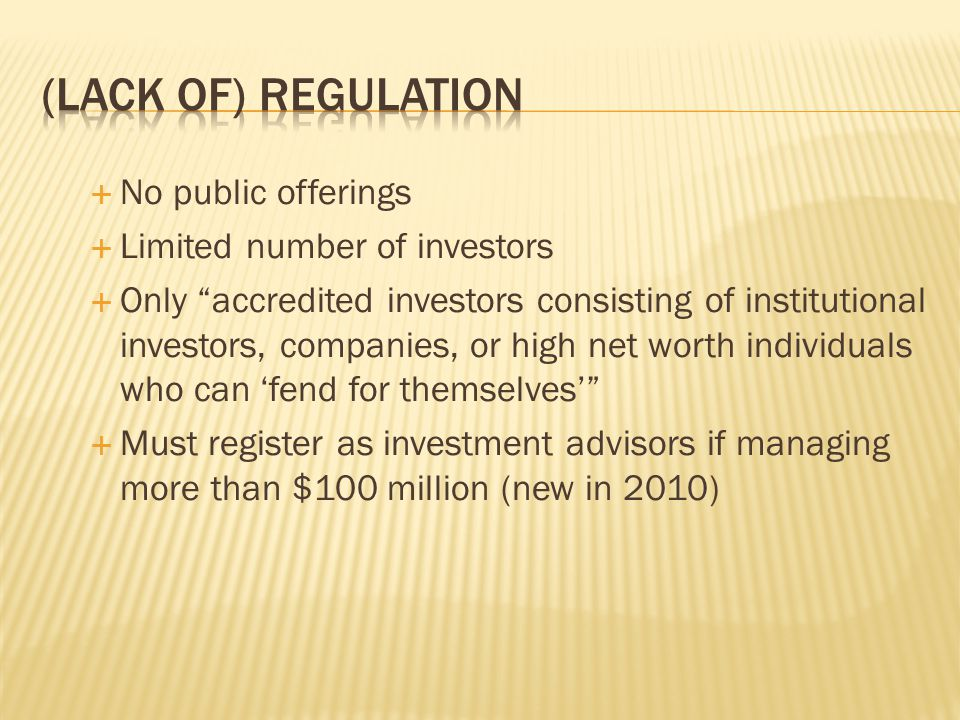  No public offerings  Limited number of investors  Only accredited investors consisting of institutional investors, companies, or high net worth individuals who can 'fend for themselves'  Must register as investment advisors if managing more than $100 million (new in 2010)