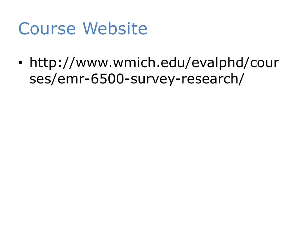 Course Website http://www.wmich.edu/evalphd/cour ses/emr-6500-survey-research/