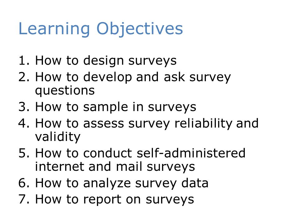 Learning Objectives 1.How to design surveys 2.How to develop and ask survey questions 3.How to sample in surveys 4.How to assess survey reliability and validity 5.How to conduct self-administered internet and mail surveys 6.How to analyze survey data 7.How to report on surveys