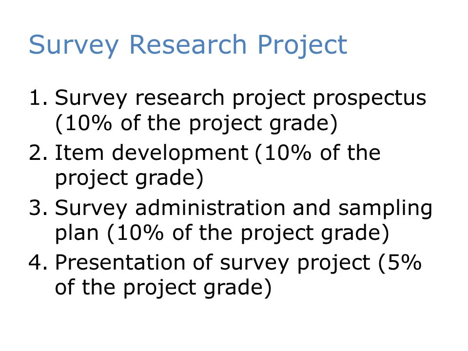Survey Research Project 1.Survey research project prospectus (10% of the project grade) 2.Item development (10% of the project grade) 3.Survey administration and sampling plan (10% of the project grade) 4.Presentation of survey project (5% of the project grade)