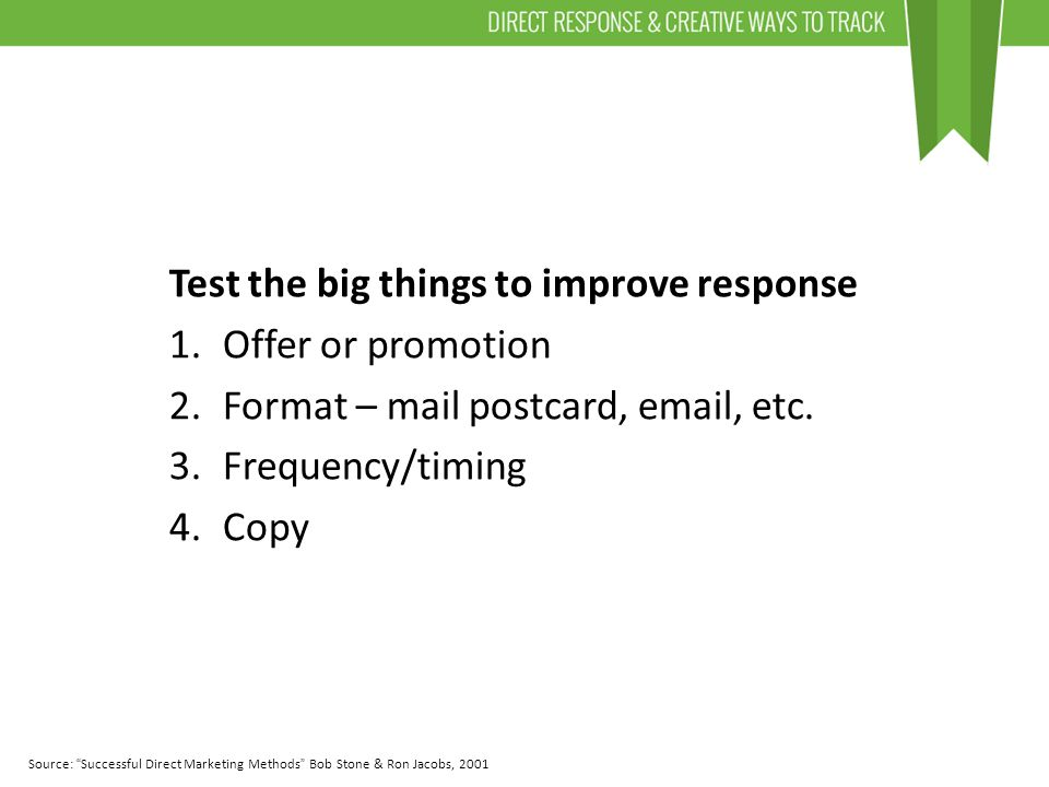 Test the big things to improve response 1.Offer or promotion 2.Format – mail postcard, email, etc.