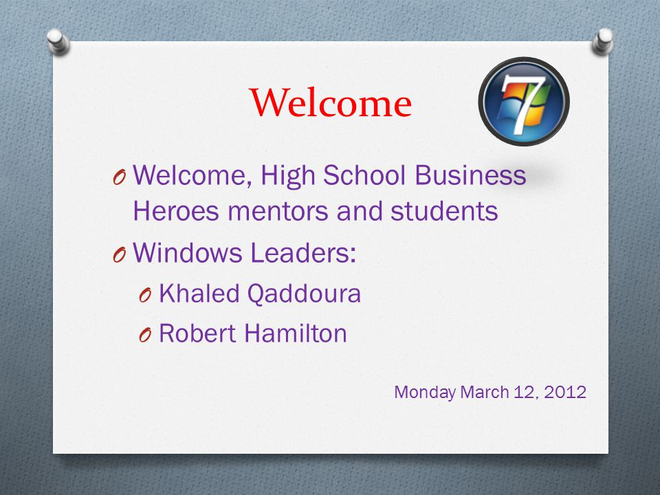 Welcome O Welcome, High School Business Heroes mentors and students O Windows Leaders: O Khaled Qaddoura O Robert Hamilton Monday March 12, 2012
