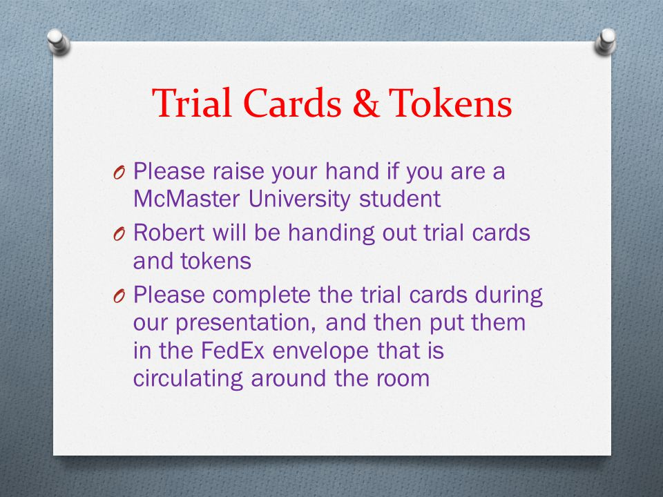 Trial Cards & Tokens O Please raise your hand if you are a McMaster University student O Robert will be handing out trial cards and tokens O Please co