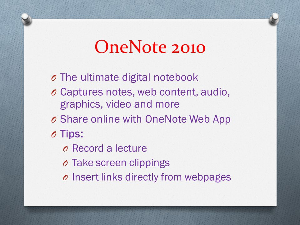 OneNote 2010 O The ultimate digital notebook O Captures notes, web content, audio, graphics, video and more O Share online with OneNote Web App O Tips
