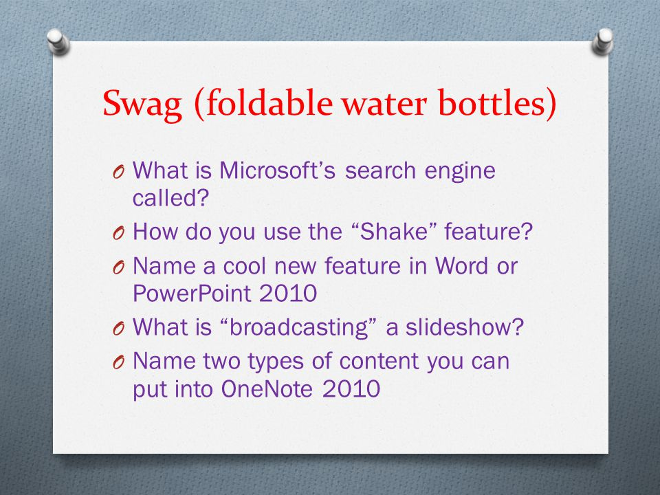 "Swag (foldable water bottles) O What is Microsoft's search engine called? O How do you use the ""Shake"" feature? O Name a cool new feature in Word or P"