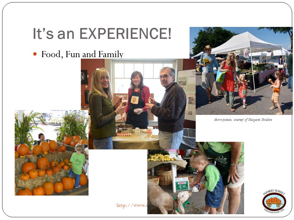 It's an EXPERIENCE! http://www.nyfarmersmarket.com Food, Fun and Family Above picture, courtesy of Margaret Moulton