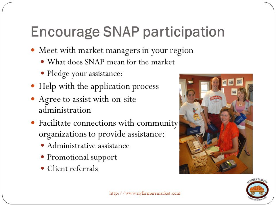 Encourage SNAP participation http://www.nyfarmersmarket.com Meet with market managers in your region What does SNAP mean for the market Pledge your as