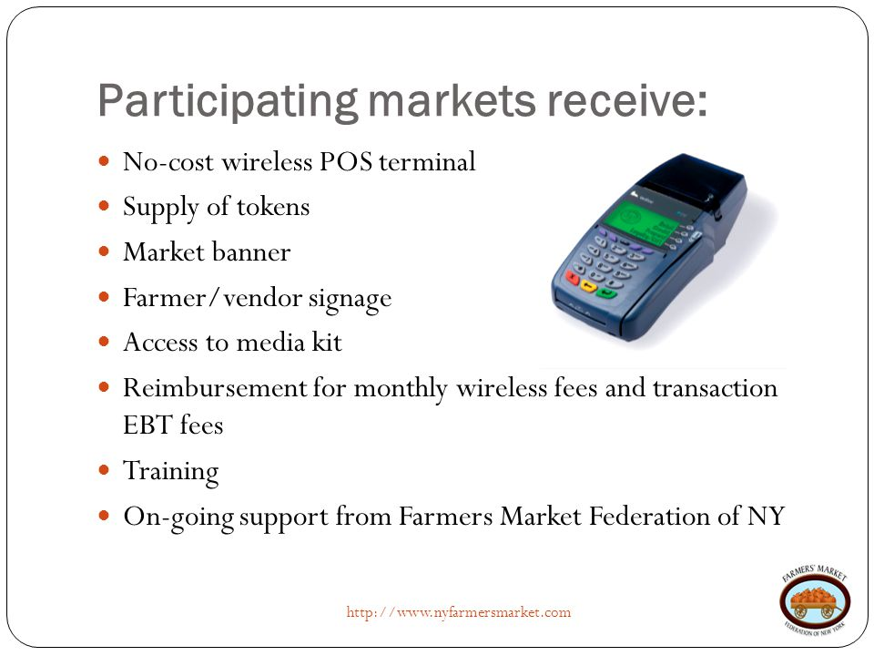 Participating markets receive: http://www.nyfarmersmarket.com No-cost wireless POS terminal Supply of tokens Market banner Farmer/vendor signage Acces