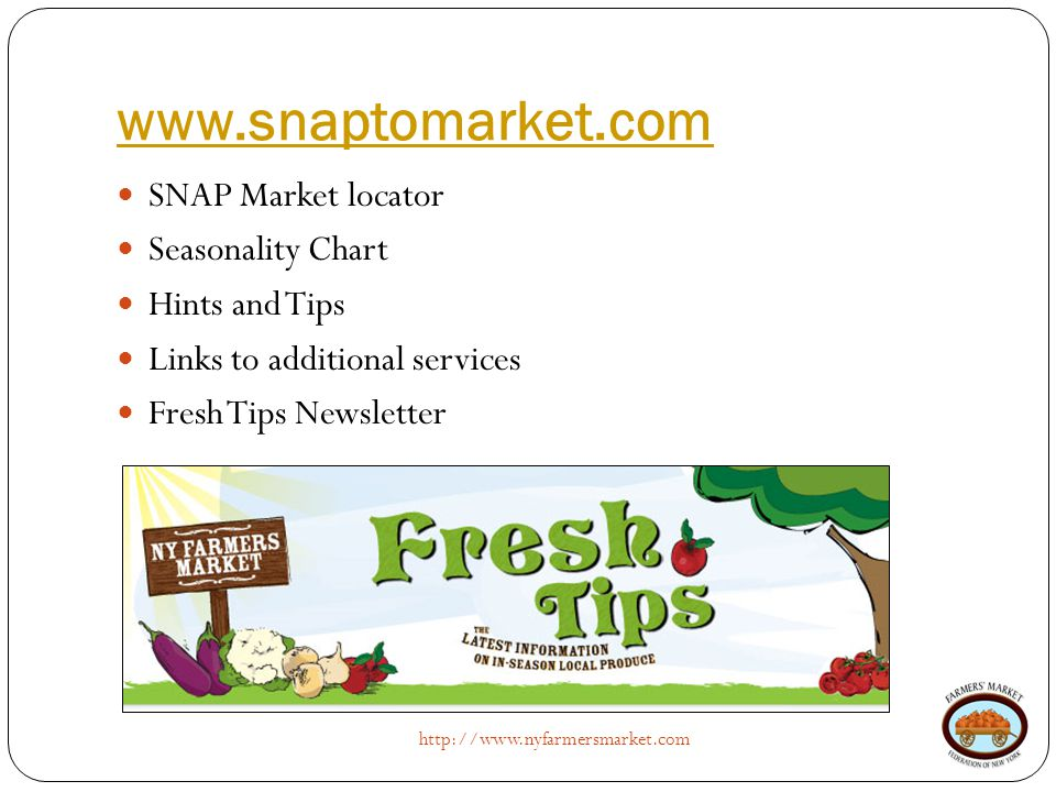 www.snaptomarket.com http://www.nyfarmersmarket.com SNAP Market locator Seasonality Chart Hints and Tips Links to additional services Fresh Tips Newsl
