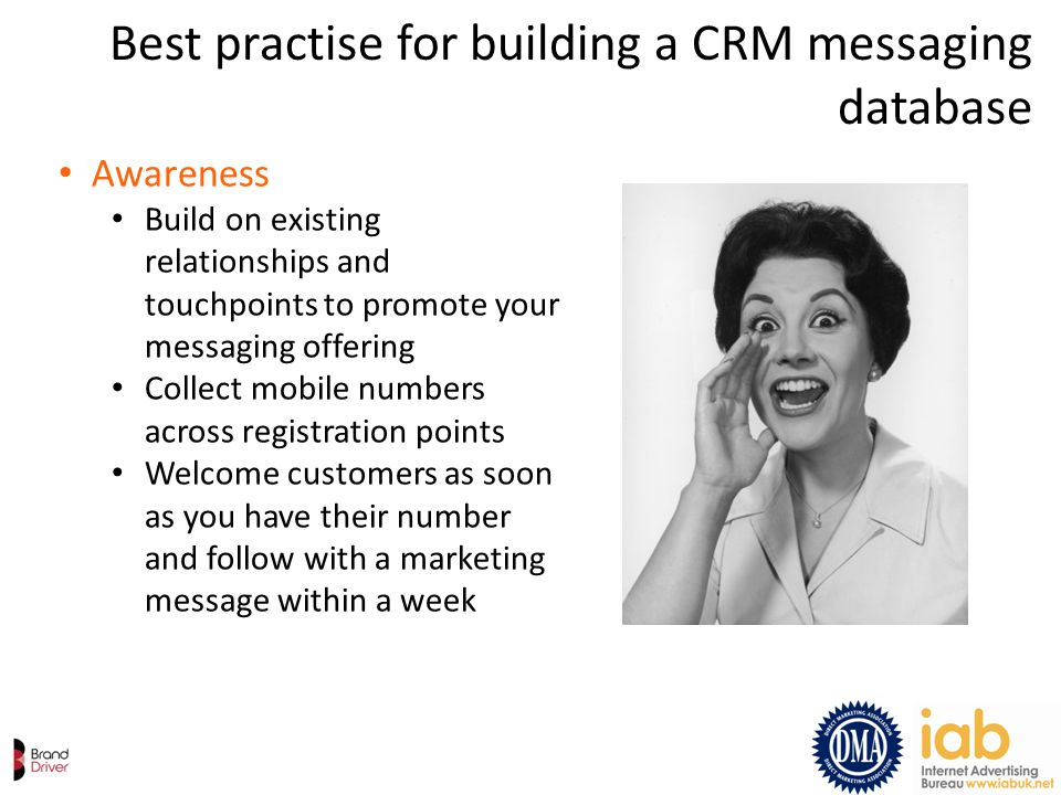 Best practise for building a CRM messaging database Awareness Build on existing relationships and touchpoints to promote your messaging offering Colle