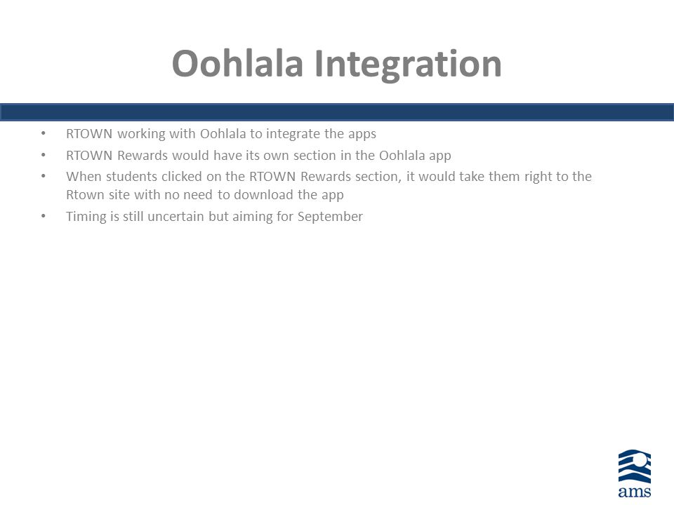 Oohlala Integration RTOWN working with Oohlala to integrate the apps RTOWN Rewards would have its own section in the Oohlala app When students clicked on the RTOWN Rewards section, it would take them right to the Rtown site with no need to download the app Timing is still uncertain but aiming for September