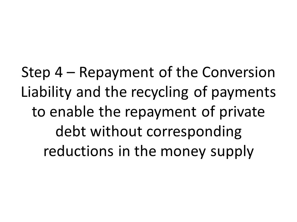 Step 4 – Repayment of the Conversion Liability and the recycling of payments to enable the repayment of private debt without corresponding reductions in the money supply