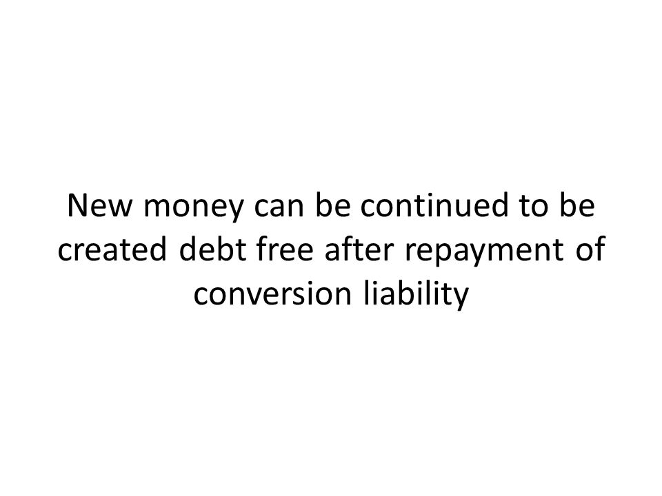 New money can be continued to be created debt free after repayment of conversion liability
