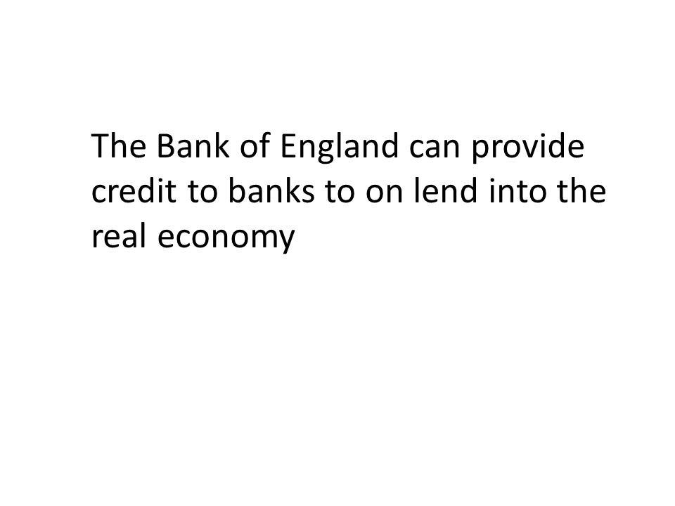 The Bank of England can provide credit to banks to on lend into the real economy