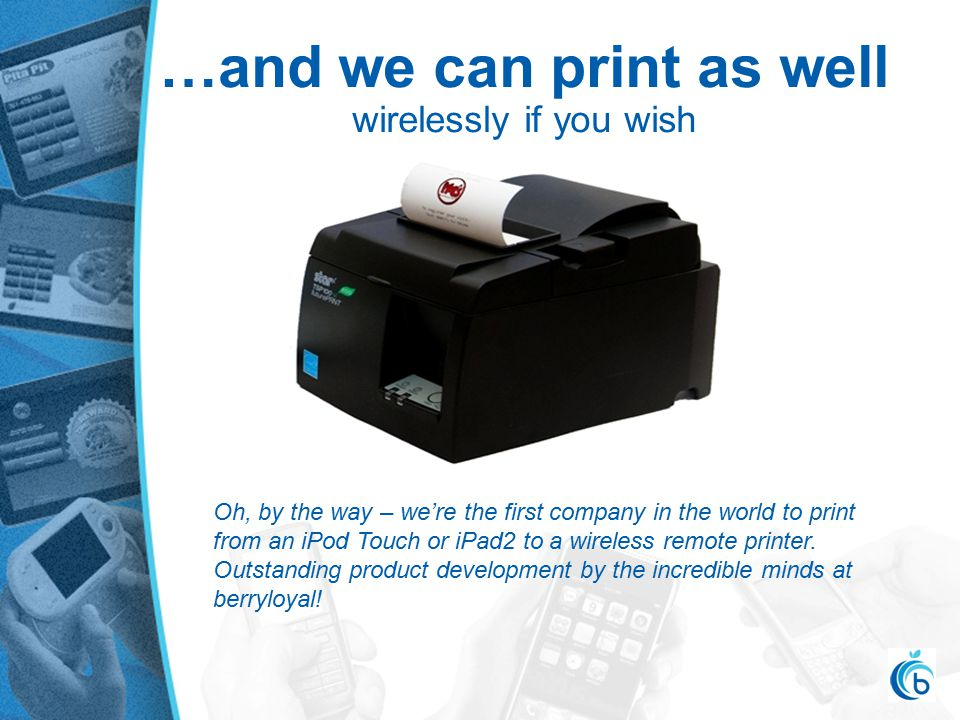 …and we can print as well wirelessly if you wish Oh, by the way – we're the first company in the world to print from an iPod Touch or iPad2 to a wireless remote printer.