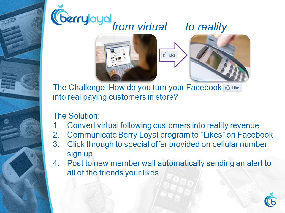 from virtual to reality The Challenge: How do you turn your Facebook into real paying customers in store.