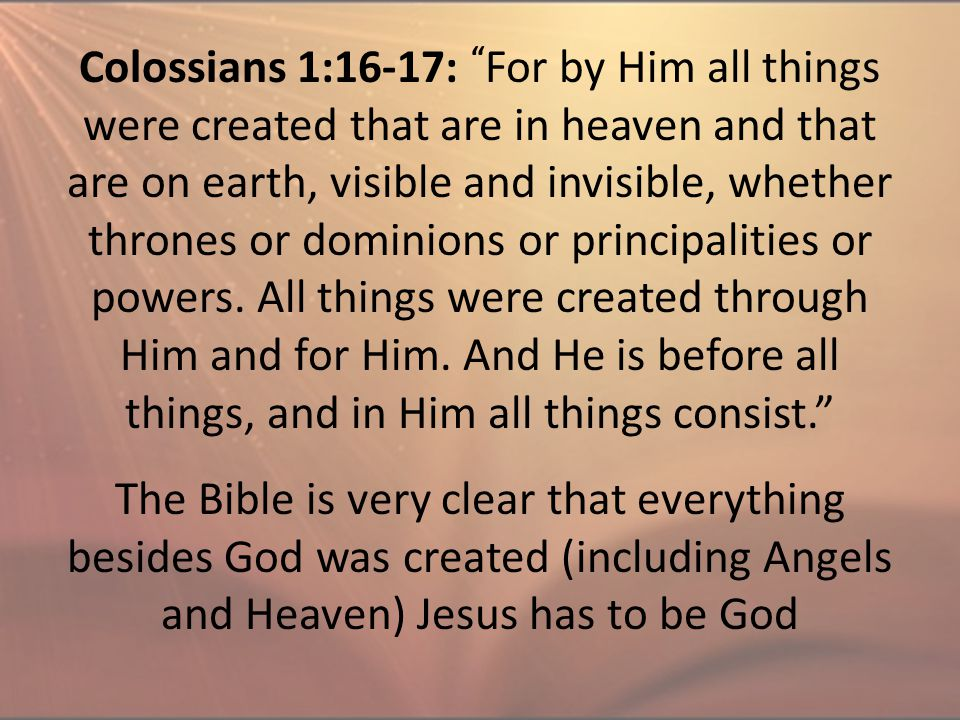 "Colossians 1:16-17: "" For by Him all things were created that are in heaven and that are on earth, visible and invisible, whether thrones or dominions"