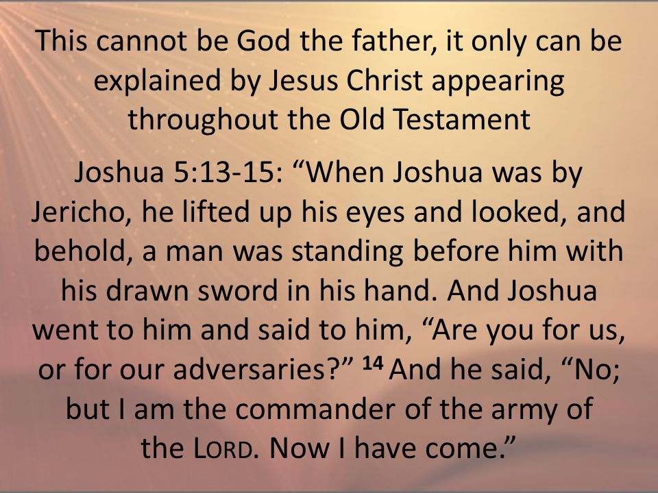 "This cannot be God the father, it only can be explained by Jesus Christ appearing throughout the Old Testament Joshua 5:13-15: ""When Joshua was by Jer"