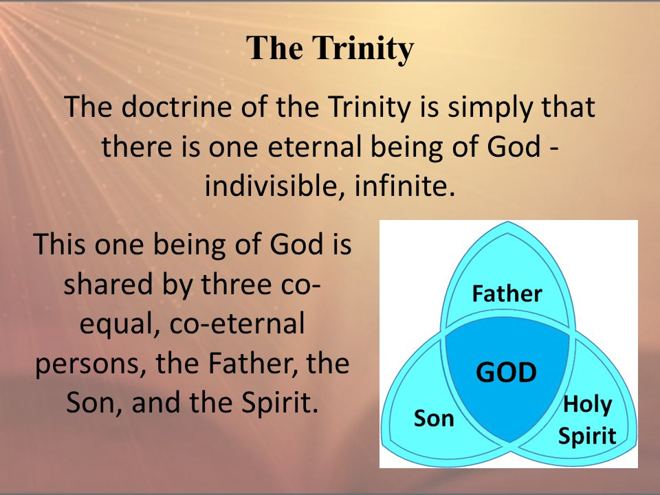 The Trinity The doctrine of the Trinity is simply that there is one eternal being of God - indivisible, infinite. This one being of God is shared by t