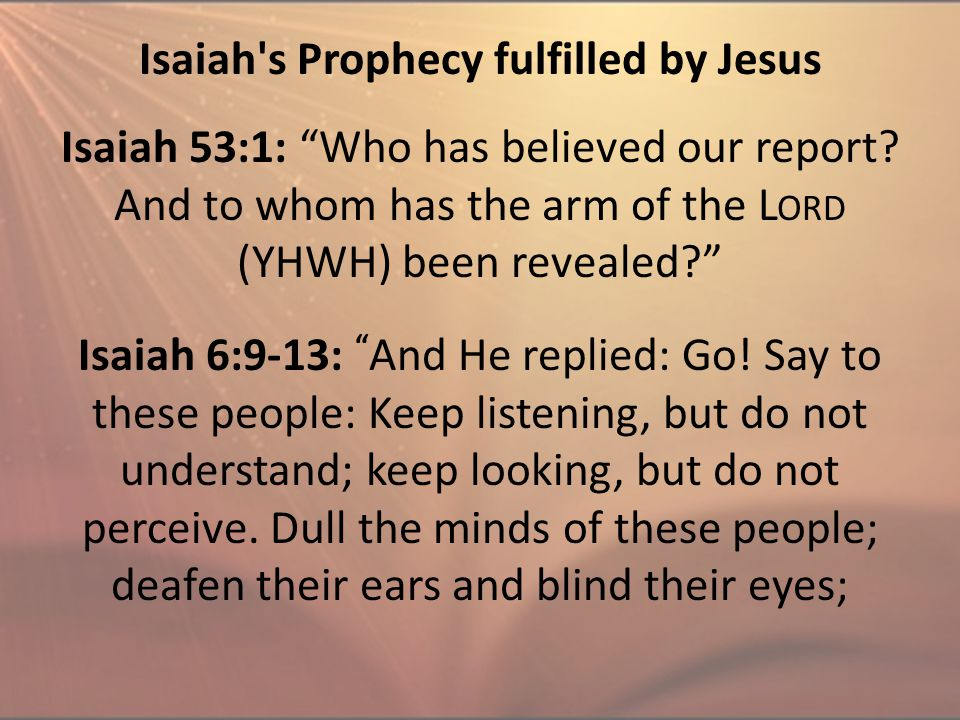 "Isaiah's Prophecy fulfilled by Jesus Isaiah 53:1: ""Who has believed our report? And to whom has the arm of the L ORD (YHWH) been revealed?"" Isaiah 6:9"