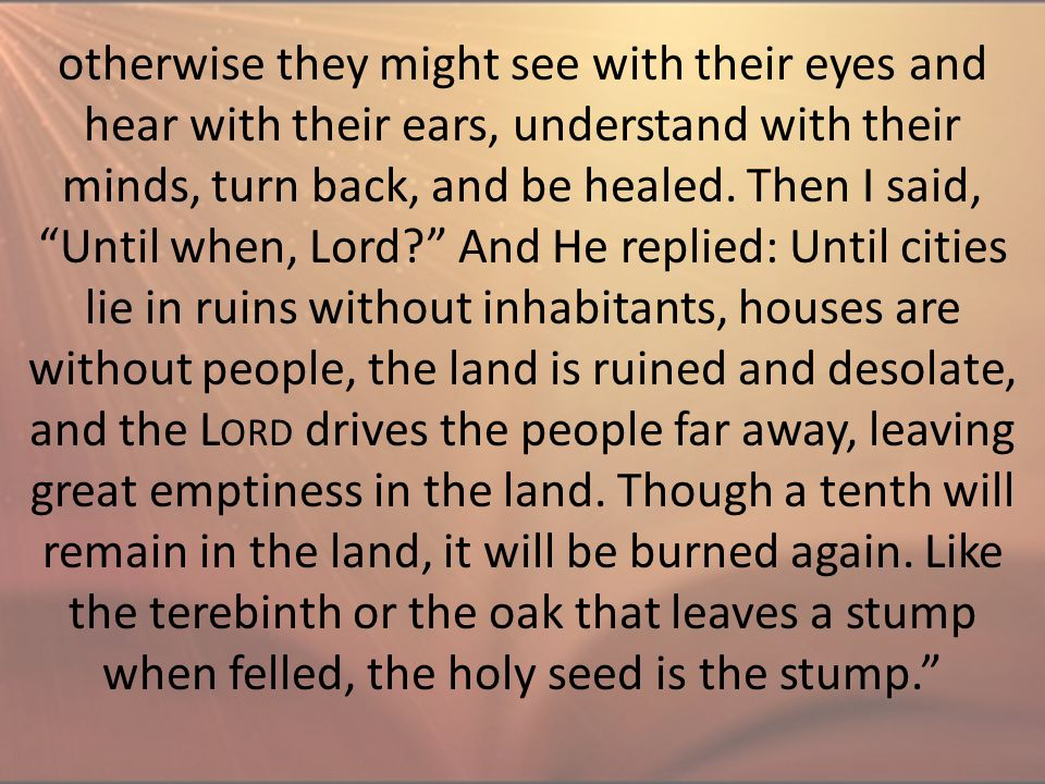 "otherwise they might see with their eyes and hear with their ears, understand with their minds, turn back, and be healed. Then I said, ""Until when, Lo"