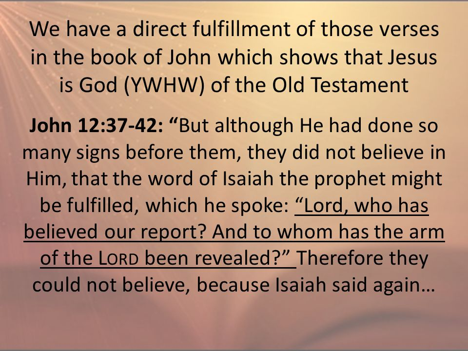 "John 12:37-42: ""But although He had done so many signs before them, they did not believe in Him, that the word of Isaiah the prophet might be fulfille"
