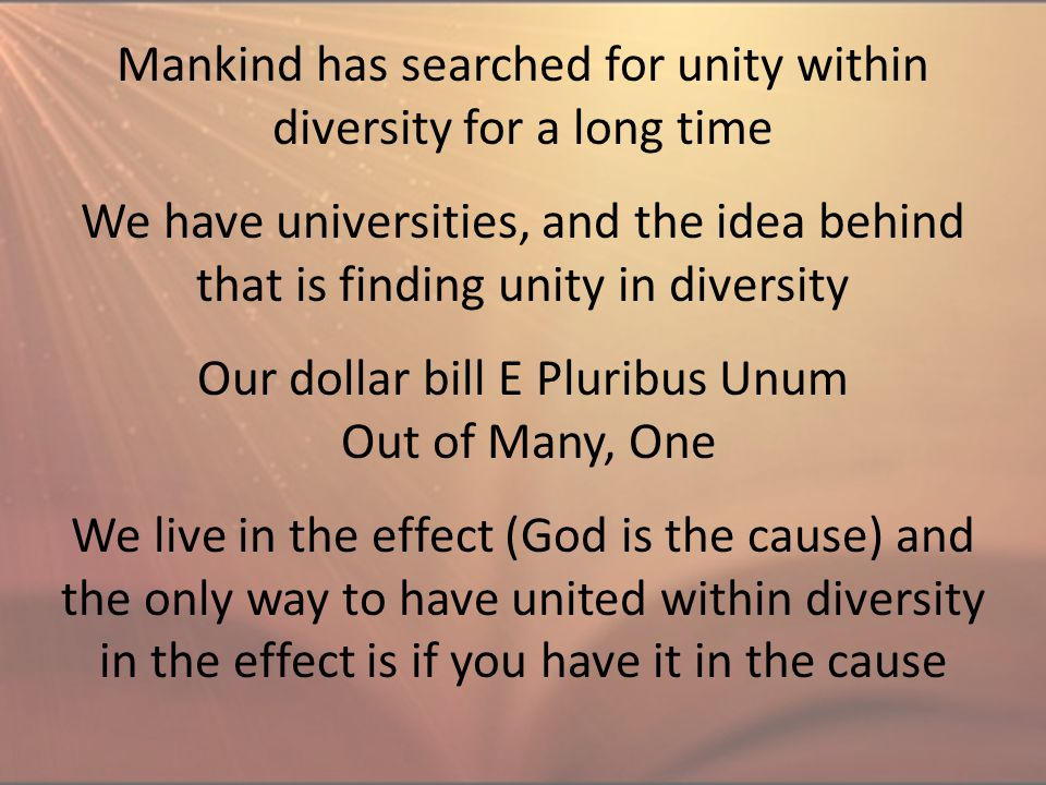 Mankind has searched for unity within diversity for a long time Our dollar bill E Pluribus Unum Out of Many, One We have universities, and the idea be