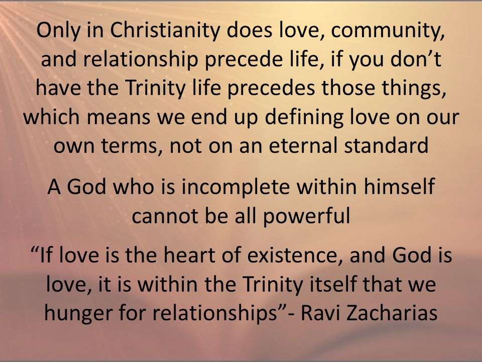 Only in Christianity does love, community, and relationship precede life, if you don't have the Trinity life precedes those things, which means we end