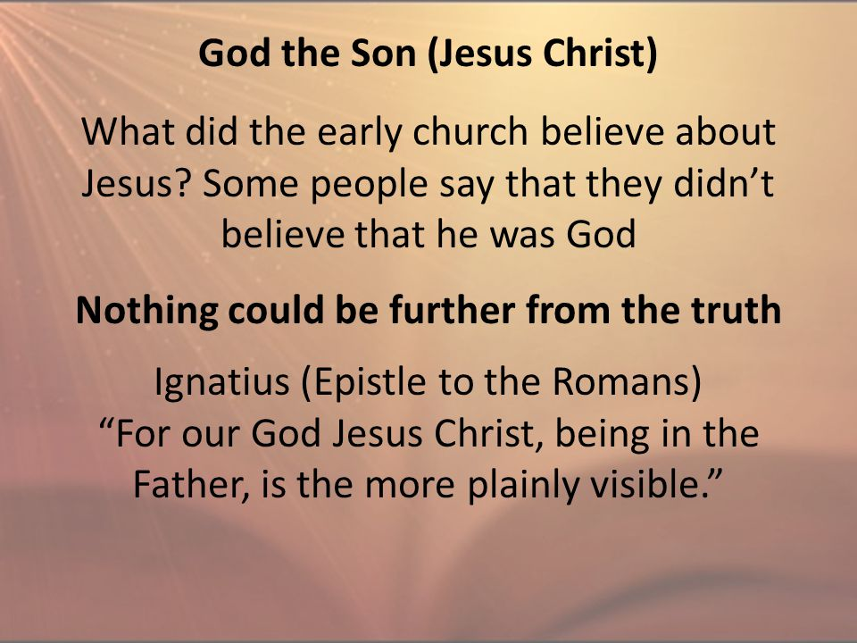 God the Son (Jesus Christ) What did the early church believe about Jesus? Some people say that they didn't believe that he was God Ignatius (Epistle t