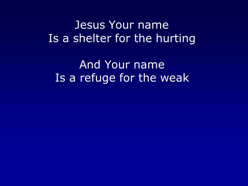Jesus Your name Is a shelter for the hurting And Your name Is a refuge for the weak