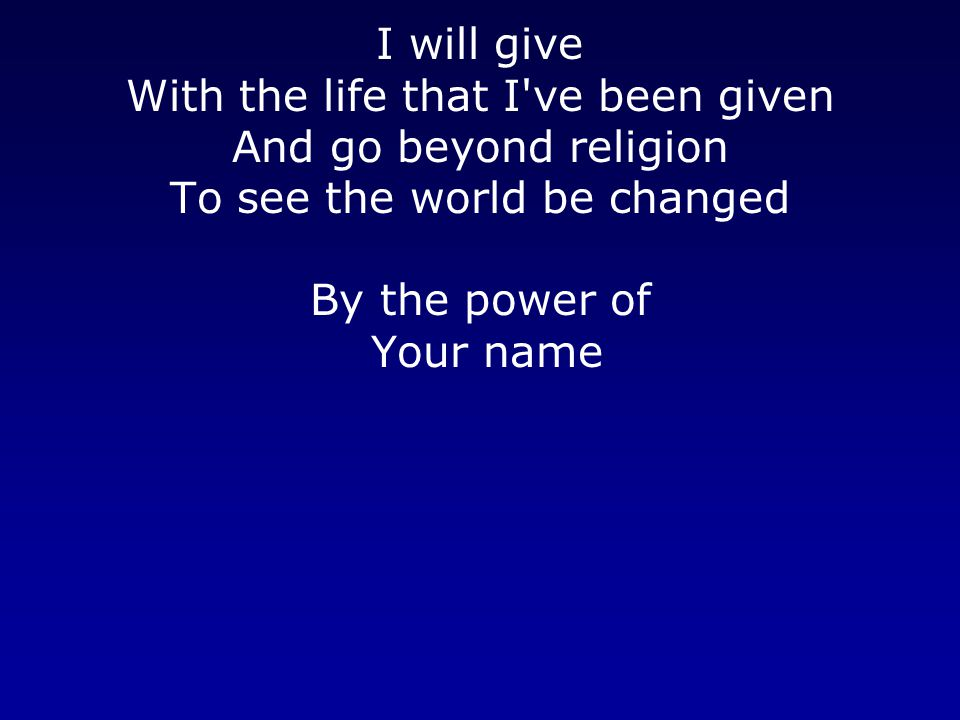 I will give With the life that I ve been given And go beyond religion To see the world be changed By the power of Your name