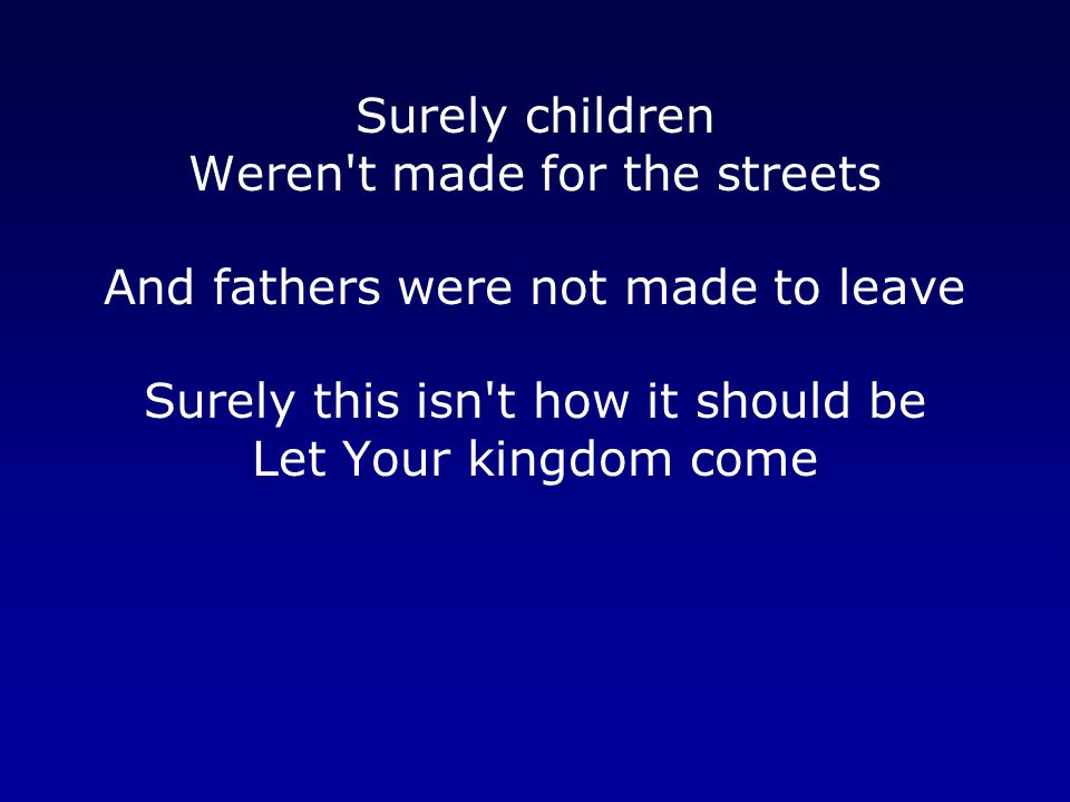 Surely children Weren t made for the streets And fathers were not made to leave Surely this isn t how it should be Let Your kingdom come