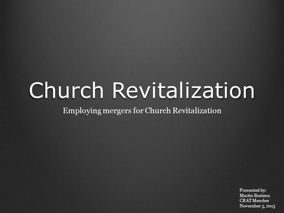 Church Revitalization Employing mergers for Church Revitalization Presented by: Martin Boelens CRAT Member November 3, 2013
