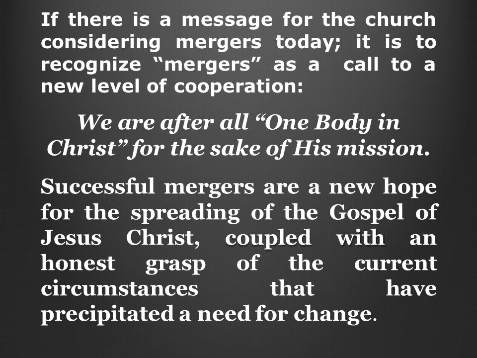 If there is a message for the church considering mergers today; it is to recognize mergers as a call to a new level of cooperation: We are after all One Body in Christ for the sake of His mission.