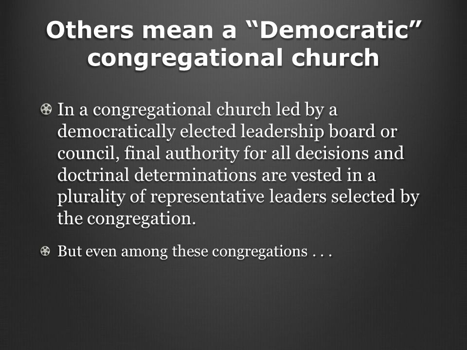 Others mean a Democratic congregational church In a congregational church led by a democratically elected leadership board or council, final authority for all decisions and doctrinal determinations are vested in a plurality of representative leaders selected by the congregation.