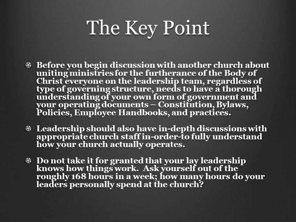 The Key Point Before you begin discussion with another church about uniting ministries for the furtherance of the Body of Christ everyone on the leadership team, regardless of type of governing structure, needs to have a thorough understanding of your own form of government and your operating documents – Constitution, Bylaws, Policies, Employee Handbooks, and practices.