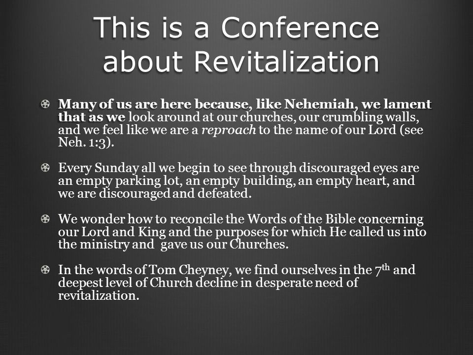 This is a Conference about Revitalization Many of us are here because, like Nehemiah, we lament that as we Many of us are here because, like Nehemiah, we lament that as we look around at our churches, our crumbling walls, and we feel like we are a reproach to the name of our Lord (see Neh.