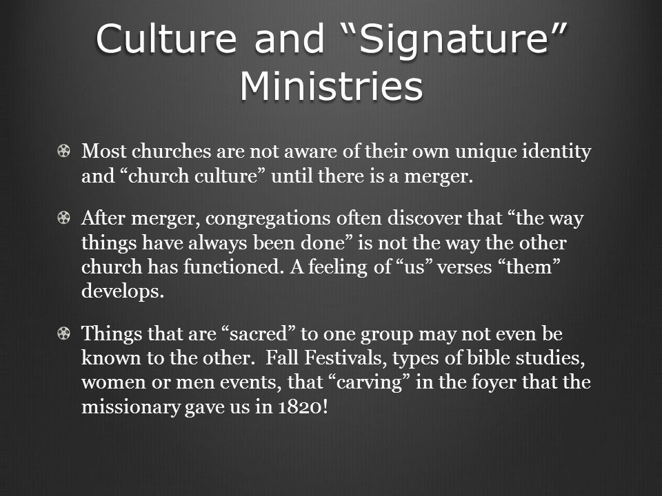Culture and Signature Ministries Most churches are not aware of their own unique identity and church culture until there is a merger.